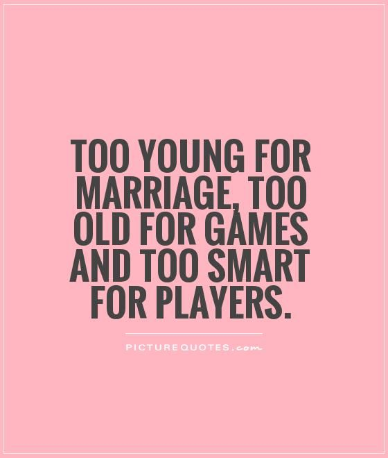 Quotes About Young Marriage: Too Young For Marriage, Too Old For Games And Too Smart