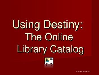 Does your school use Follett Destiny for cataloging and circulation?  If so, this PowerPoint will provide a great introduction (or review!) for how to use Destiny to search the online catalog.The 12 slide PowerPoint gives some background information about what a library catalog is and how to search using destiny.