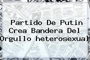 http://tecnoautos.com/wp-content/uploads/imagenes/tendencias/thumbs/partido-de-putin-crea-bandera-del-orgullo-heterosexual.jpg heterosexual. Partido de Putin crea bandera del orgullo heterosexual, Enlaces, Imágenes, Videos y Tweets - http://tecnoautos.com/actualidad/heterosexual-partido-de-putin-crea-bandera-del-orgullo-heterosexual/