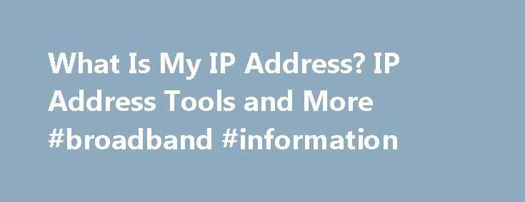 What Is My IP Address? IP Address Tools and More #broadband #information http://broadband.remmont.com/what-is-my-ip-address-ip-address-tools-and-more-broadband-information/  #internet connection # It's not personal It's just your connection Welcome to WhatIsMyIPAddress.com. Your IP address is something you probably rarely think about, but it's vitally important to your online lifestyle. Without an IP address, you wouldn't be able to get today's weather, check the latest news or look at…