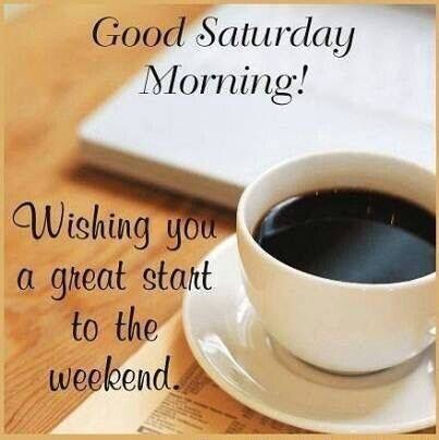 Good Saturday Morning! Great Start To The Weekend good morning saturday saturday quotes good morning quotes happy saturday good morning…
