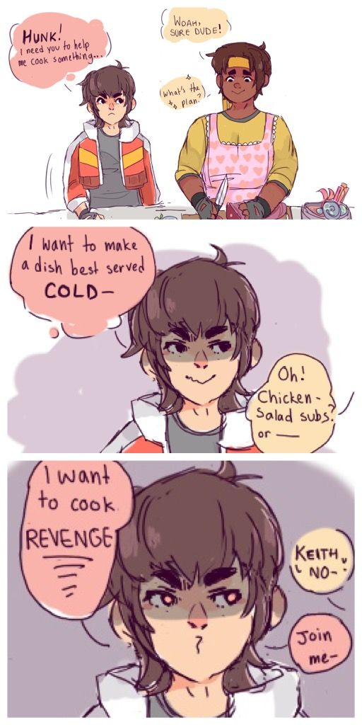 Revenge is a dish best-served cold? Revenge is sweet? So... revenge is ice-cream. Keith, what you want is ice-cream. Say it with me now my space gay: Ice. Cream.