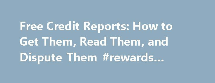 Free Credit Reports: How to Get Them, Read Them, and Dispute Them #rewards #credit #cards http://nigeria.remmont.com/free-credit-reports-how-to-get-them-read-them-and-dispute-them-rewards-credit-cards/  #free credit history # Free Credit Report By Stacy Fisher. Freebies Expert Stacy Fisher is an experienced freebie hunter who can figure out a way to get just about anything for free. You can read more about Stacy on her Google Profile: Stacy Fisher . It s important to note that your free…