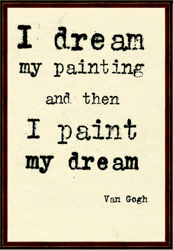I dream my painting and then I paint my dream  -- Van Gogh