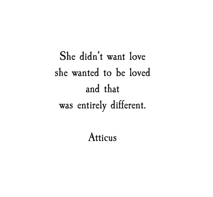 """She didn't want love, she wanted to be loved and that was entirely different."" - Atticus"