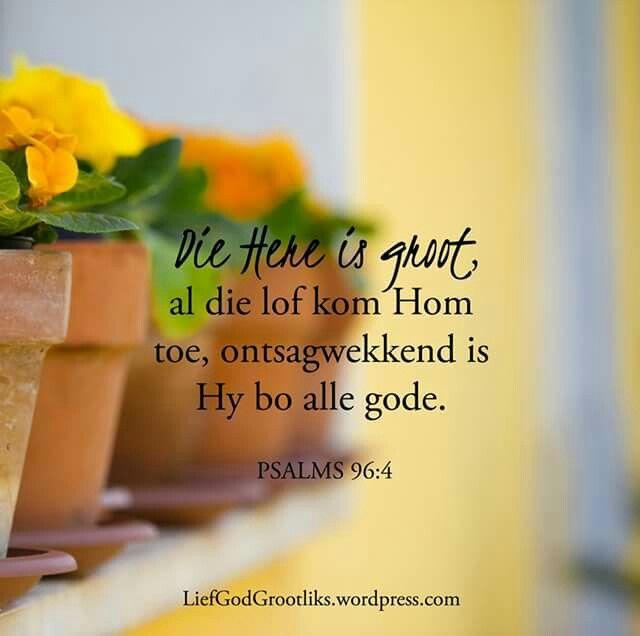 PSALMS 96:4 Die Here is groot, al die lof kom Hom toe, ontsagwekkend is Hy bo alle gode. Sing vir die Here, loof Sy Naam, Verkondig Sy verlossing, vertel nasie van Sy heerlikheid. Groot is die Here, lof kom Hom toe.