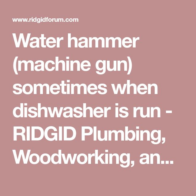 Water hammer (machine gun) sometimes when dishwasher is run - RIDGID Plumbing, Woodworking, and Power Tool Forum