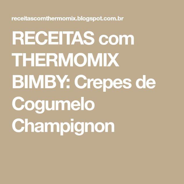 RECEITAS com THERMOMIX BIMBY: Crepes de Cogumelo Champignon