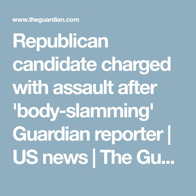 Republican candidate charged with assault after 'body-slamming' Guardian reporter | US news | The Guardian