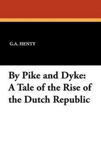 By Pike and Dyke: A Tale of the Rise of the Dutch RePublic, by G.A. Henty (Paperback)
