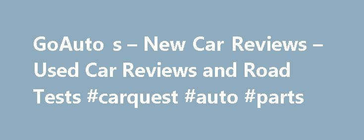 GoAuto s – New Car Reviews – Used Car Reviews and Road Tests #carquest #auto #parts http://autos.nef2.com/goauto-s-new-car-reviews-used-car-reviews-and-road-tests-carquest-auto-parts/  #auto review # Most recent quick tests Mini Kia BMW Hyundai Peugeot BMW Audi Toyota