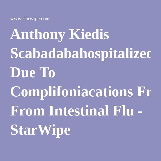 Anthony Kiedis Scabadabahospitalized Due To Complifoniacations From Intestinal Flu - StarWipe