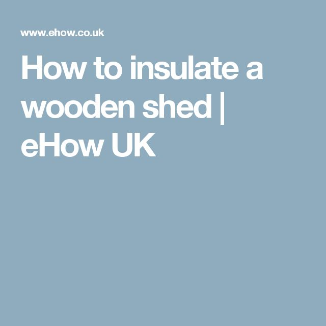 How to insulate a wooden shed | eHow UK