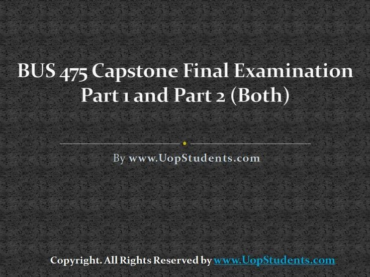 http://www.uopstudents.com/ BUS 475 CAPSTONE FINAL EXAM PART 1 and 2 Business study guide will be provided to the students to enable them to learn practically, and for this, team assignments will be provided to them