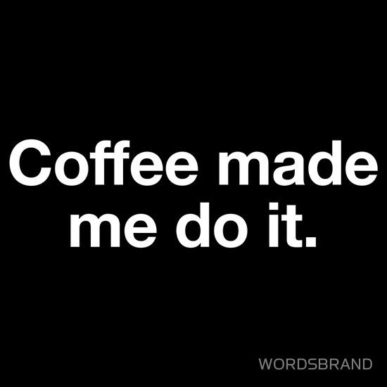 Coffee made me do it.