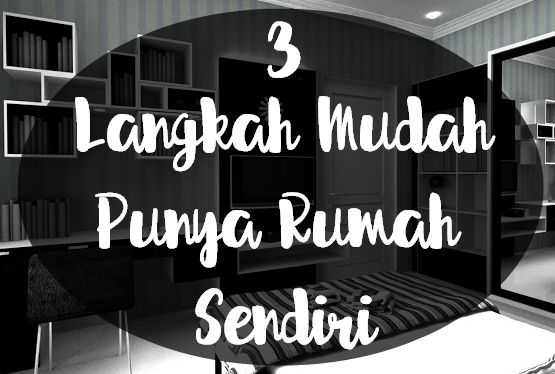 3 Langkah Mudah Punya Rumah Sendiri