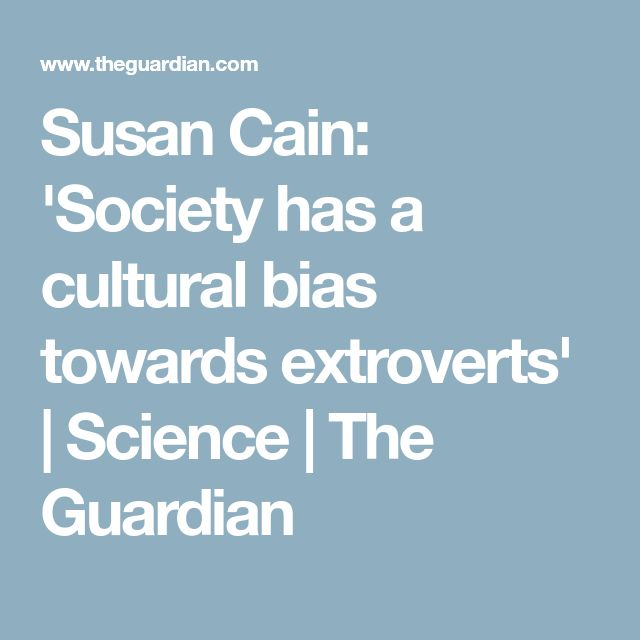 Susan Cain: 'Society has a cultural bias towards extroverts' | Science | The Guardian