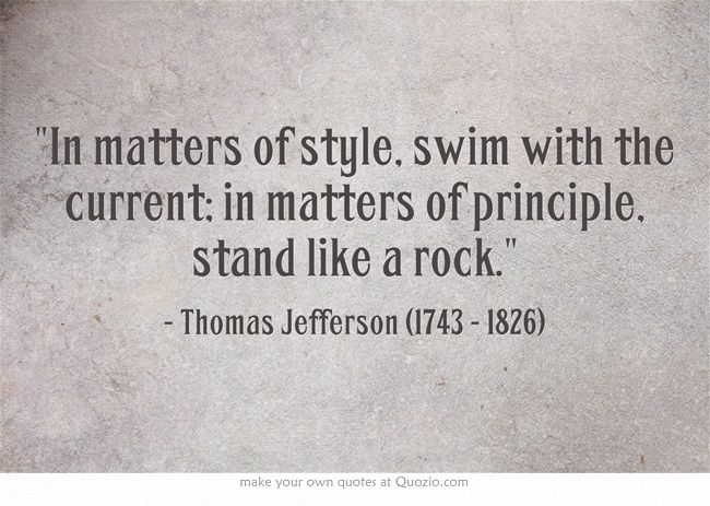 """In matters of style, swim with the current; in matters of principle, stand like a rock."" ~ Thomas Jefferson (1743 - 1826)"