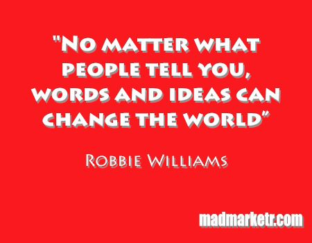 """""""No matter what people tell you, words and ideas can change the world.""""  - Robbie Williams Read more at madmarketr.com"""