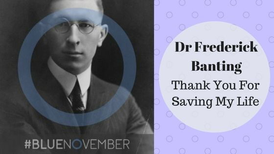 November the 14th is World Diabetes Day and the the birthday of Dr Frederick Banting, the man who saved the lives of millions of Type 1 Diabetics.