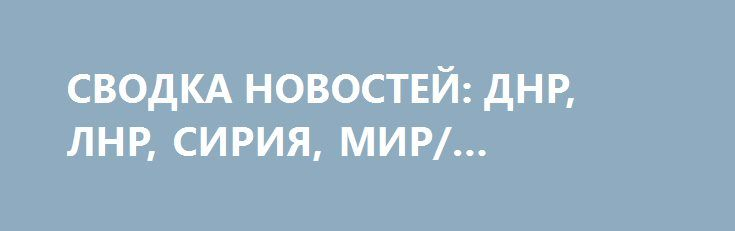 СВОДКА НОВОСТЕЙ: ДНР, ЛНР, СИРИЯ, МИР/ 14.04.2017 http://rusdozor.ru/2017/04/14/svodka-novostej-dnr-lnr-siriya-mir-14-04-2017/  — Россия официально отказалась от участия в «Евровидении»; — США сбросили на Афганистан «мать всех бомб»; — СМИ сообщили о готовности США к упреждающему удару по КНДР; — Молдавия получила статус наблюдателя в ЕврАзЭС; — «Перемирия» не будет: ВСУ всю ...