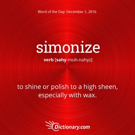 simonize: Dictionary.com Word of the Day    simonize: to shine or polish to a high sheen, especially with wax.   http://www.dictionary.com/wordoftheday/archive/2016/12/01.html?src=rss