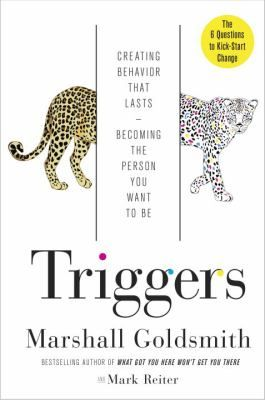 Triggers : creating behavior that lasts-- becoming the person you want to be / Marshall Goldsmith and Mark Reiter.