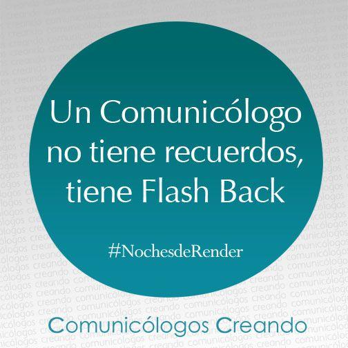 Un Comunicólogo no tiene recuerdos, tiene Flash Back.   #NochesdeRender  Comunicación - Comunicólogos