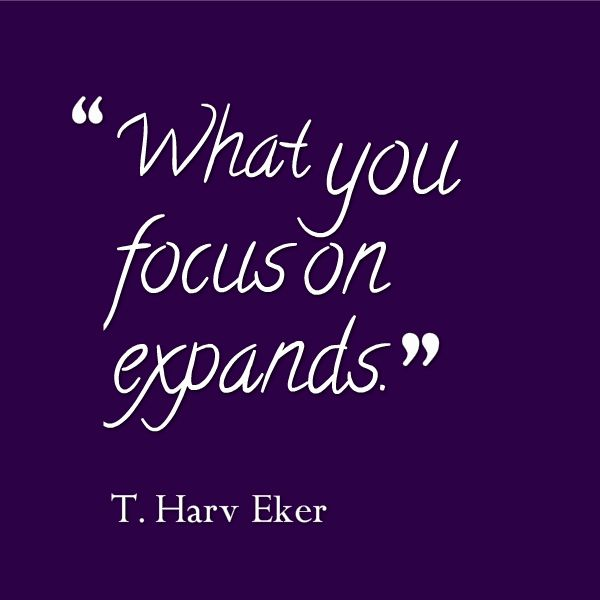 What will you focus on today?  What you focus on expands ~ T.Harv Eker