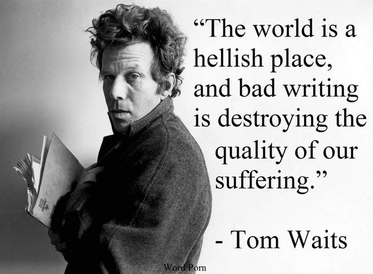 The world is a hellish place, and bad writing is destroying the quality of our suffering. - Tom Waits