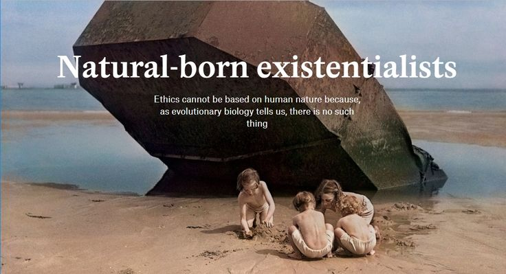 Natural-born Existentialists: Ethics cannot be based on human nature because, as evolutionary biology tells us, there is no such thing