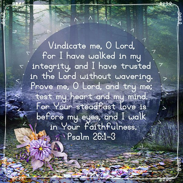Vindicate me, O Lord,  for I have walked in my integrity,  and I have trusted in the Lord without wavering.  Prove me, O Lord, and try me;  test my heart and my mind.  For Your steadfast love is before my eyes,  and I walk in Your faithfulness.  Psalm 26:1-3    paper by Pink Lotty, cluster by Valentina Creations, page border by SuzyQ