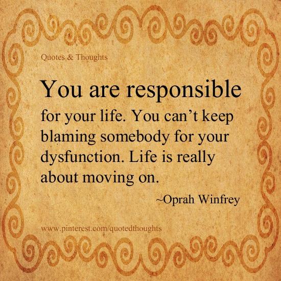Tu és responsável... pela tua vida. Não podes continuar a culpar os outros pelas tuas incapacidades.