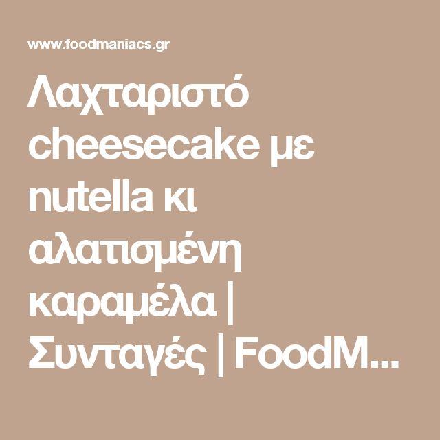 Λαχταριστό cheesecake με nutella κι αλατισμένη καραμέλα | Συνταγές | FoodManiacs
