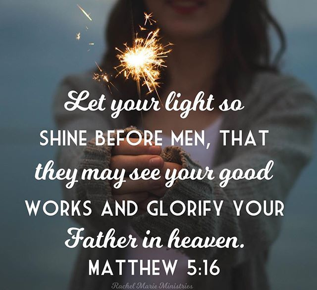 You are the light of the world. A city that is set on a hill cannot be hidden. Nor do they light a lamp and put it under a basket, but on a lampstand, and it gives light to all who are in the house. Let your light so shine before men, that they may see your good works and glorify your Father in heaven. - Matthew 5:14-16 NKJV