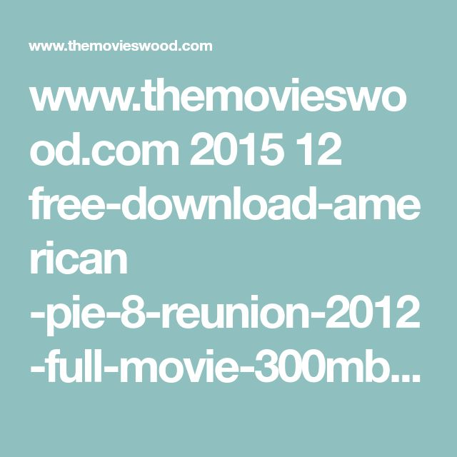 www.themovieswood.com 2015 12 free-download-american      -pie-8-reunion-2012-full-movie-300mb-hindi
