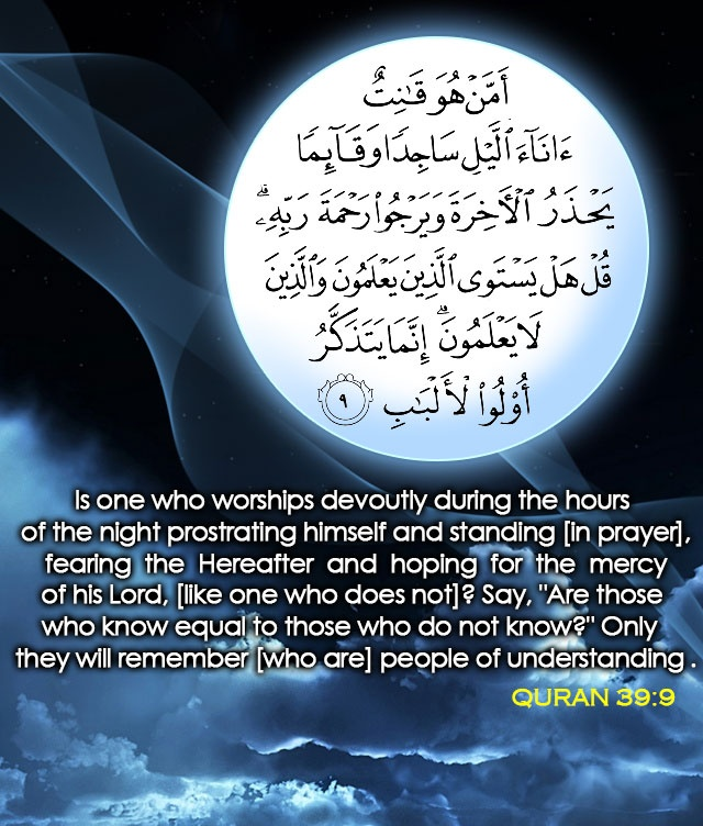 "Qur'an az-Zumar (The Troops) 39:9: Is one who is obedient to Allah, prostrating himself or standing (in prayer) during the hours of the night, fearing the Hereafter and hoping for the Mercy of his Lord (like one who disbelieves)? Say: ""Are those who know equal to those who know not?"" It is only men of understanding who will remember (i.e. get a lesson from Allah's Signs and Verses)."