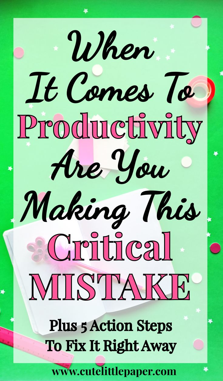 When It Comes To Productivity, Are You Making This Critical Mistake? Plus 5 Action Steps To Fix It Right Away -www.cutelittlepaper.com-