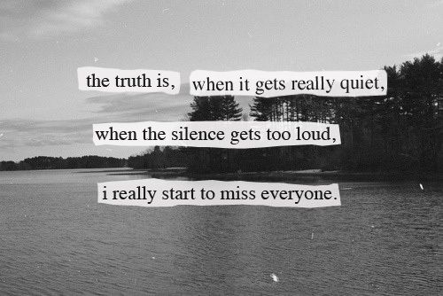 """""""The truth is, when it gets really quiet, when the silence gets too loud, I really start to miss everyone."""" - Stephen Chbosky, The Perks of Being a Wallflower"""