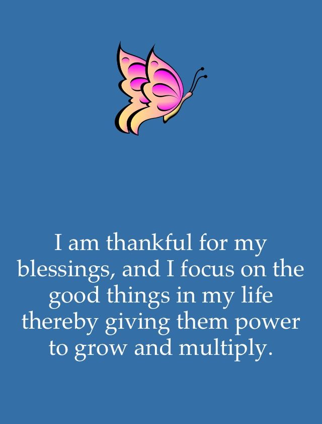 I am thankful for my blessings and focus on the good things in my life, thereby giving them power to grow and mulitply! ...