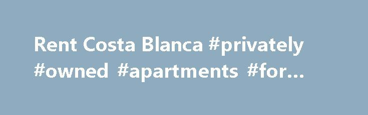 Rent Costa Blanca #privately #owned #apartments #for #rent http://apartments.remmont.com/rent-costa-blanca-privately-owned-apartments-for-rent/  #rent a home # Welcome to Rent Costa Blanca – over 300 villas and apartments to rent Property Locations Memorable coastline town with famous 'blue-domed church of the Virgin de Consuelo' at the summit with spectacular views. Lovely promenade and beach scene with charming treasure trove of shops and restaurants. The dominating view seawards is of the…
