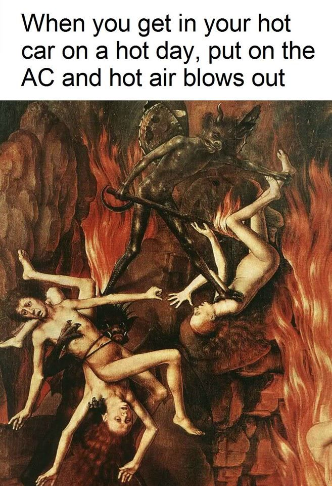 ''When you get in your hot car on a hot day, and put on the AC, and hot air blows out.'' source: Classical Art Memes
