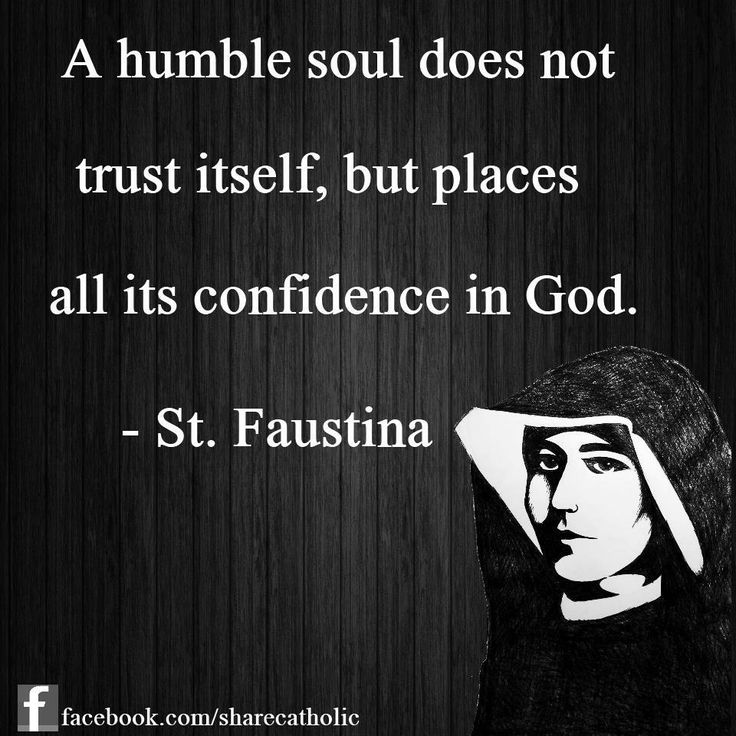 """A humble soul does not trust itself, but places its confidence in God"" - St. Faustina"
