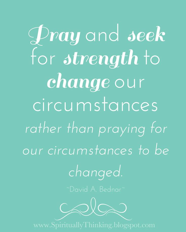 """Pray and seek for strength to change our circumstances rather than praying for our circumstances to be changed.""""  ~David A. Bednar"""