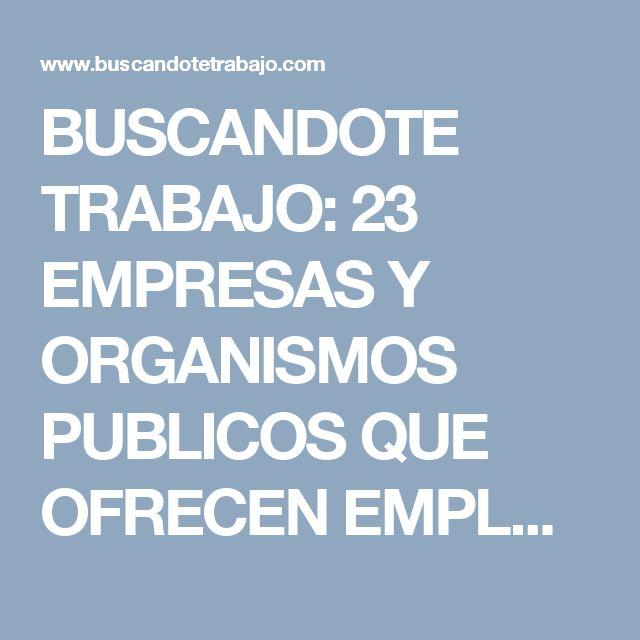 BUSCANDOTE TRABAJO: 23 EMPRESAS Y ORGANISMOS PUBLICOS QUE OFRECEN EMPL...