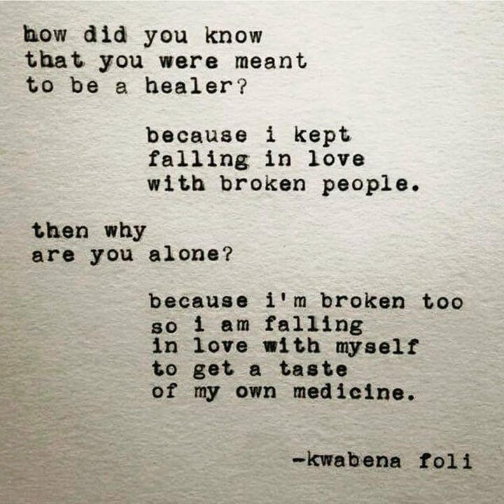 QUOTE | Q: How did you know that you were meant to be a healer? A: Because I kept falling in love with broken people. Q: Then why are you alone? A: Because I'm broken too so I am falling in love with myself to get a taste of my own medicine. -Kwabena Foli