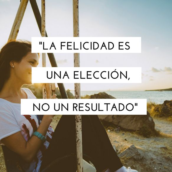 """""""La felicidad es una elección, no un resultado."""""""