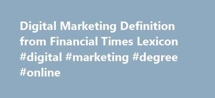 Digital Marketing Definition from Financial Times Lexicon #digital #marketing #degree #online http://riverside.remmont.com/digital-marketing-definition-from-financial-times-lexicon-digital-marketing-degree-online/  # Definition of digital marketing The marketing of products or services using digital channels to reach consumers. The key objective is to promote brands through various forms of digital media. Digital marketing extends beyond internet marketing to include channels that do not…