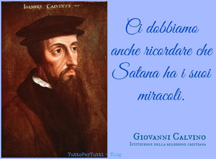 TuttoPerTutti: GIOVANNI CALVINO - Jean Cauvin (Noyon, 10 luglio 1509 – Ginevra, 27 maggio 1564): Ci dobbiamo anche ricordare che Satana ha i suoi miracoli. http://tucc-per-tucc.blogspot.it/2015/05/giovanni-calvino-jean-cauvin-noyon-10.html