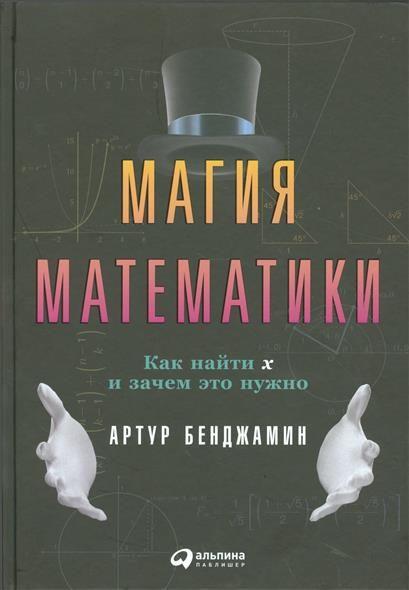 Магия математики - 473 - Почему нельзя было раньше узнавать о числах, алгебре и геометрии в такой увлекательной форме? «Магия математики» — та книга, о которой вы мечтали в школе. Используя множество необычных примеров — игральные карты, шарики мороженого, измерение гор, — Артур Бенджамин рассказывает вам о красоте математических формул. Все, от чего раньше голова шла кругом, теперь оказывается простым и ясным.